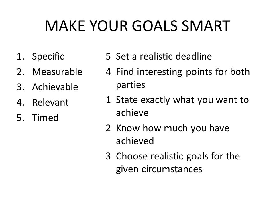 MAKE YOUR GOALS SMART 1.Specific 2.Measurable 3.Achievable 4.Relevant 5.Timed 5 Set a realistic deadline 4 Find interesting points for both parties 1