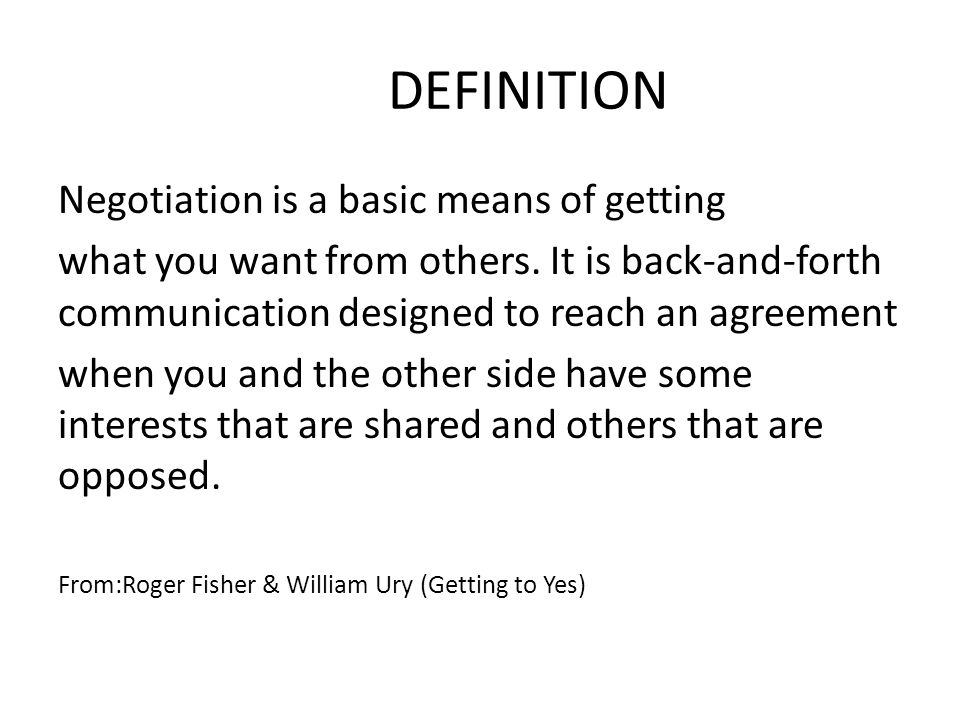 DEFINITION Negotiation is a basic means of getting what you want from others. It is back-and-forth communication designed to reach an agreement when y