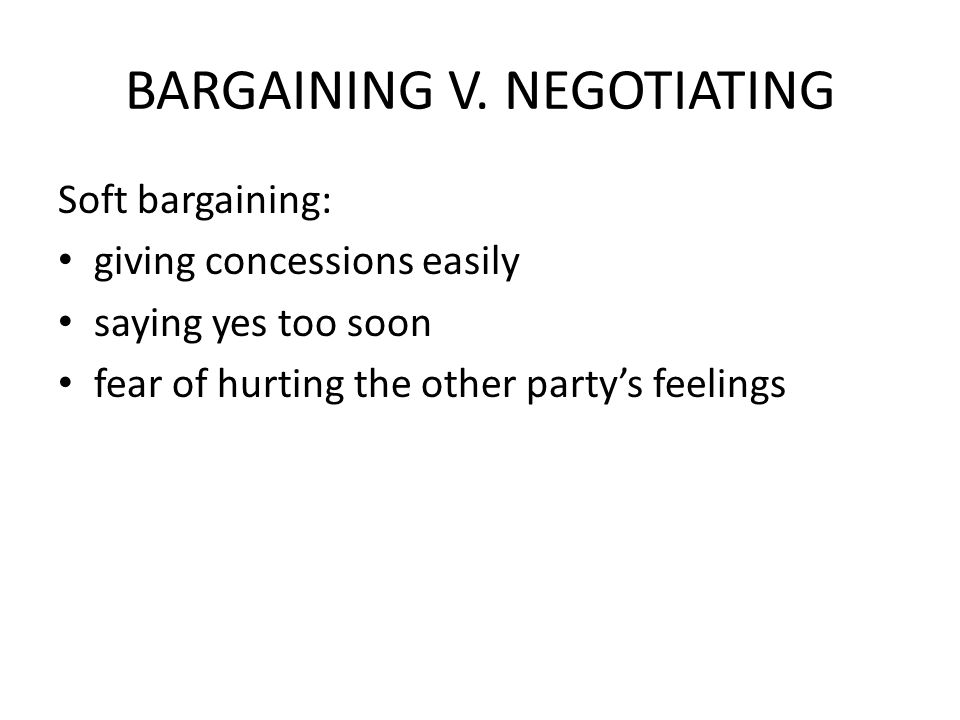 BARGAINING V. NEGOTIATING Soft bargaining: giving concessions easily saying yes too soon fear of hurting the other party's feelings