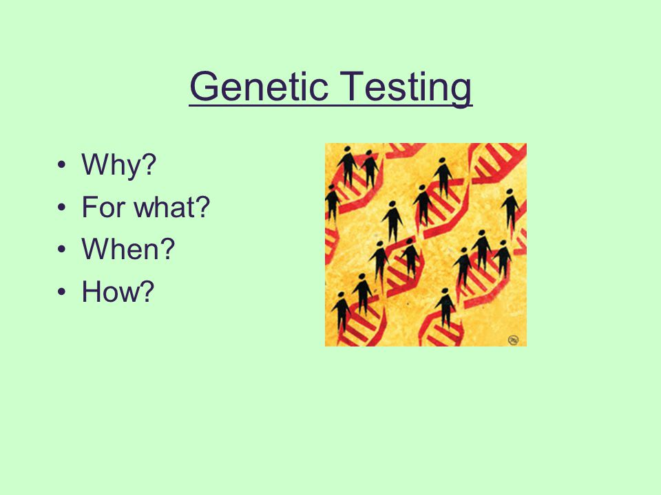 Genetic Testing Why? For what? When? How?