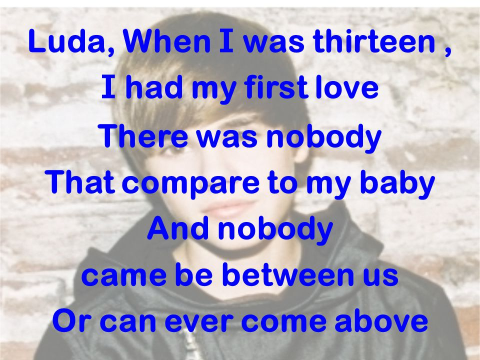 Luda, When I was thirteen, I had my first love There was nobody That compare to my baby And nobody came be between us Or can ever come above