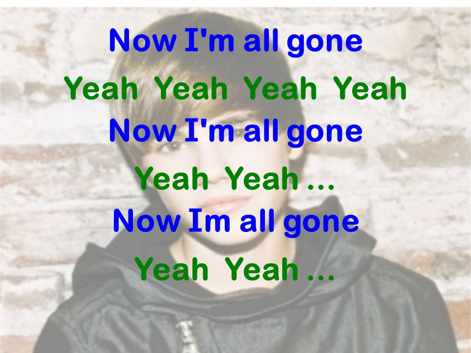 Now I 'm all gone Yeah Yeah Now I 'm all gone Yeah Yeah … Now I m all gone Yeah Yeah …
