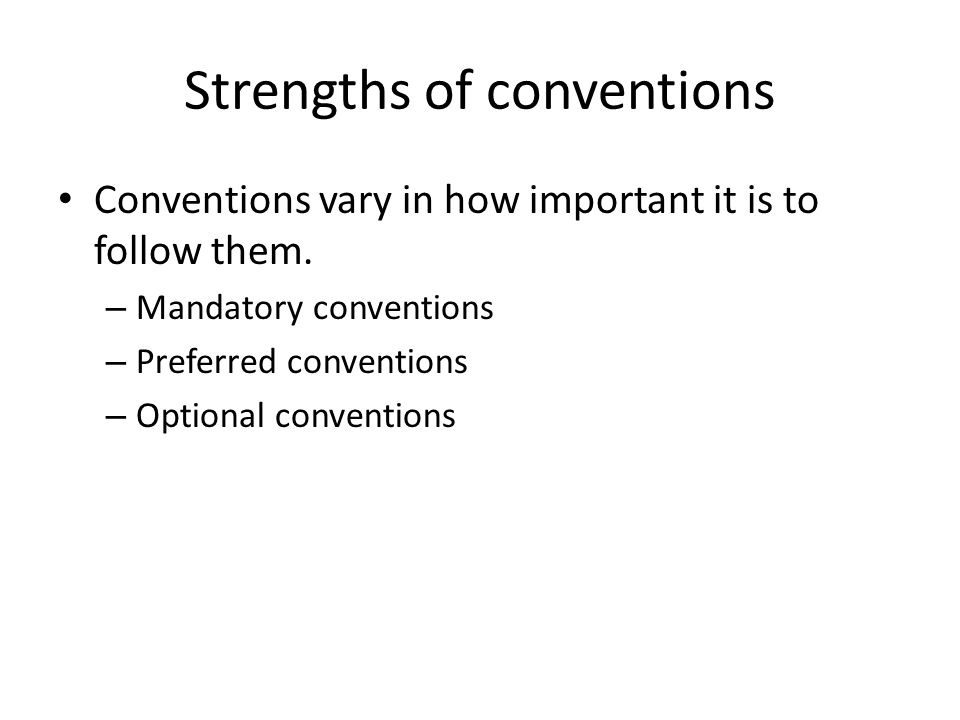 Strengths of conventions Conventions vary in how important it is to follow them. – Mandatory conventions – Preferred conventions – Optional convention