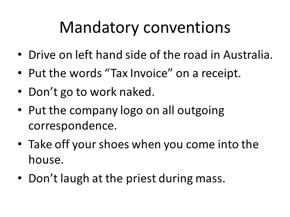 """Mandatory conventions Drive on left hand side of the road in Australia. Put the words """"Tax Invoice"""" on a receipt. Don't go to work naked. Put the comp"""