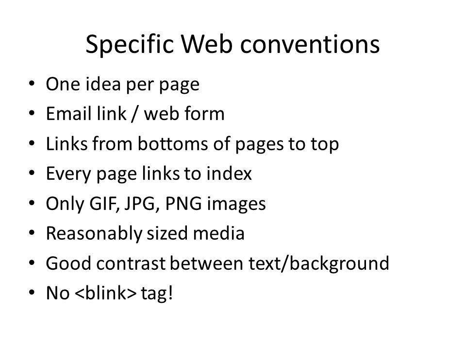 Specific Web conventions One idea per page Email link / web form Links from bottoms of pages to top Every page links to index Only GIF, JPG, PNG image