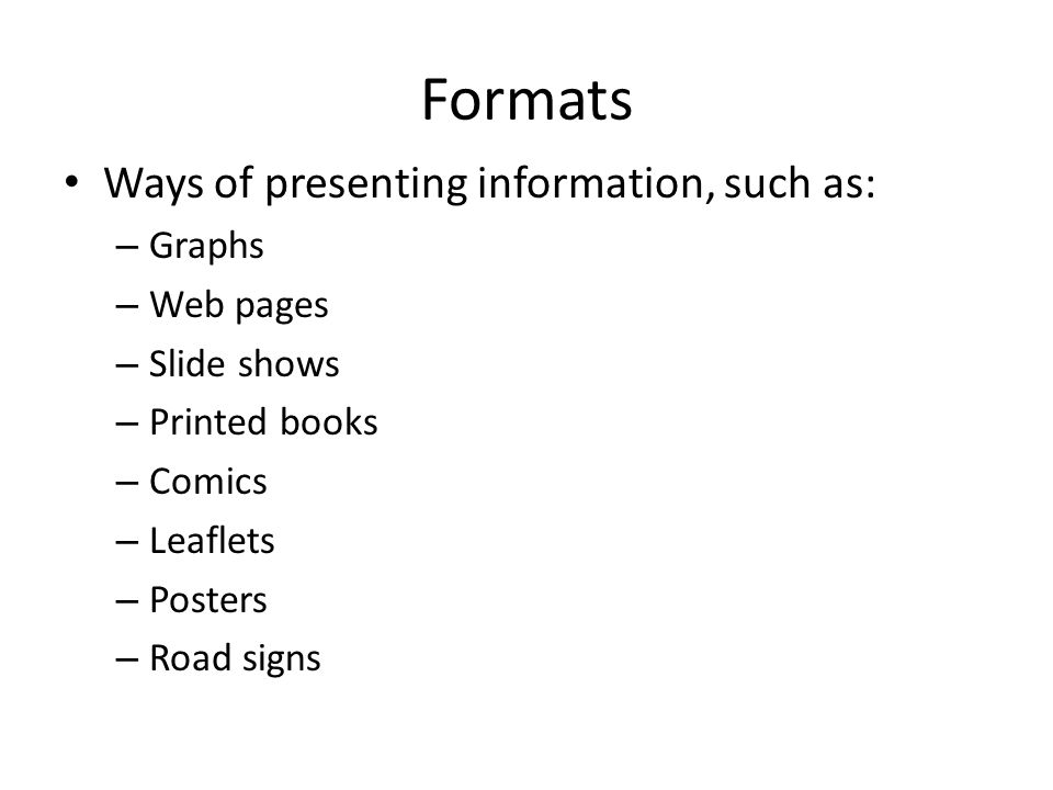 Formats Ways of presenting information, such as: – Graphs – Web pages – Slide shows – Printed books – Comics – Leaflets – Posters – Road signs