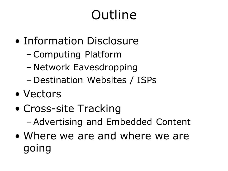 Outline Information Disclosure –Computing Platform –Network Eavesdropping –Destination Websites / ISPs Vectors Cross-site Tracking –Advertising and Embedded Content Where we are and where we are going