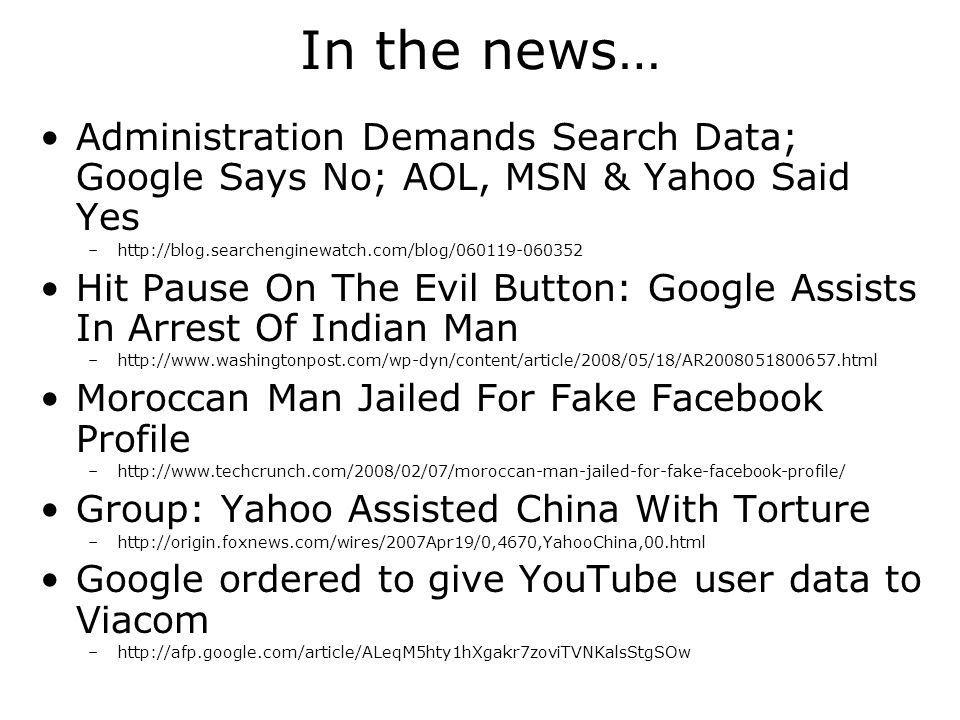 In the news… Administration Demands Search Data; Google Says No; AOL, MSN & Yahoo Said Yes –http://blog.searchenginewatch.com/blog/060119-060352 Hit Pause On The Evil Button: Google Assists In Arrest Of Indian Man –http://www.washingtonpost.com/wp-dyn/content/article/2008/05/18/AR2008051800657.html Moroccan Man Jailed For Fake Facebook Profile –http://www.techcrunch.com/2008/02/07/moroccan-man-jailed-for-fake-facebook-profile/ Group: Yahoo Assisted China With Torture –http://origin.foxnews.com/wires/2007Apr19/0,4670,YahooChina,00.html Google ordered to give YouTube user data to Viacom –http://afp.google.com/article/ALeqM5hty1hXgakr7zoviTVNKalsStgSOw