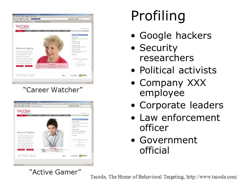 Profiling Career Watcher Tacoda, The Home of Behavioral Targeting, http://www.tacoda.com/ Active Gamer Google hackers Security researchers Political activists Company XXX employee Corporate leaders Law enforcement officer Government official