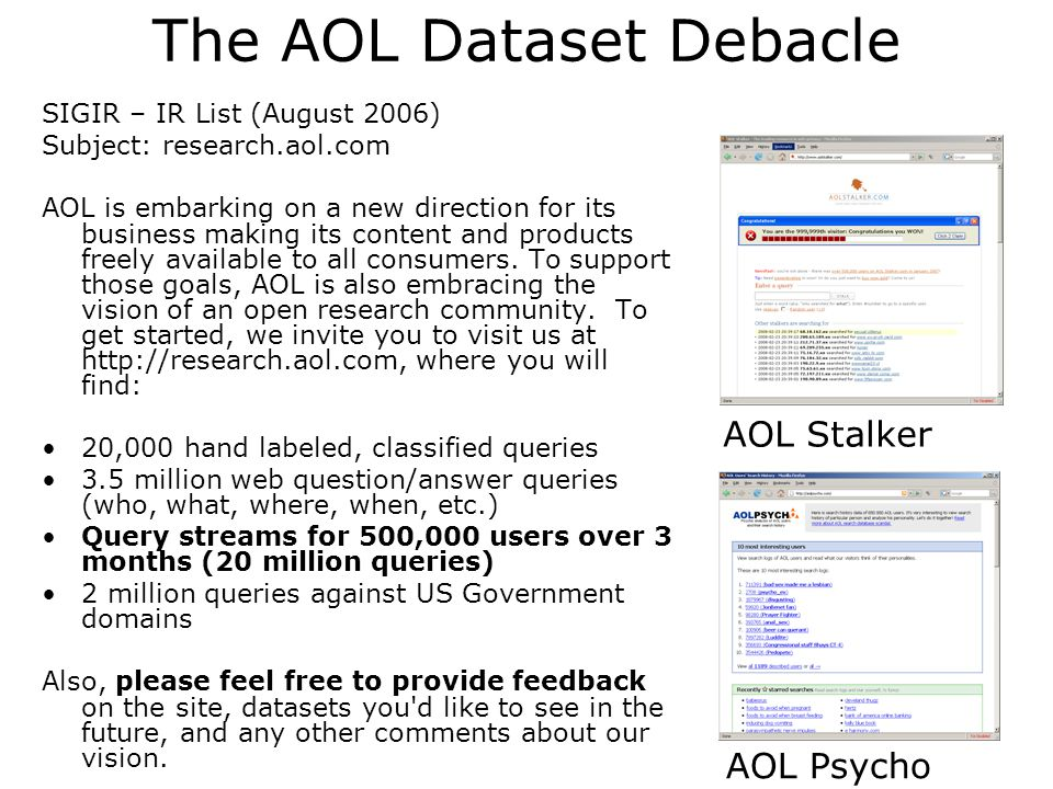 The AOL Dataset Debacle SIGIR – IR List (August 2006) Subject: research.aol.com AOL is embarking on a new direction for its business making its content and products freely available to all consumers.