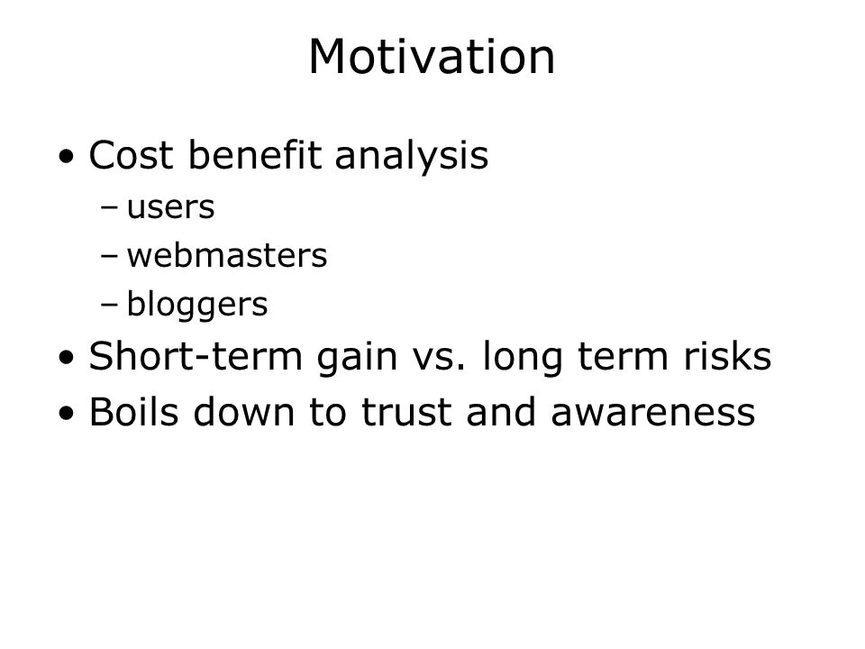 Motivation Cost benefit analysis –users –webmasters –bloggers Short-term gain vs.