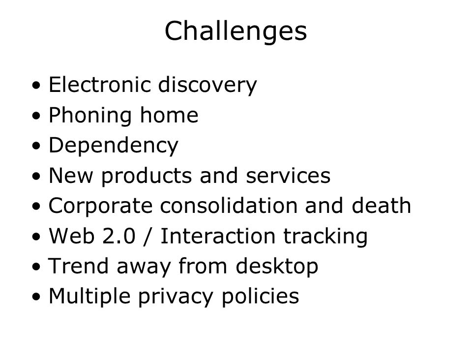 Challenges Electronic discovery Phoning home Dependency New products and services Corporate consolidation and death Web 2.0 / Interaction tracking Trend away from desktop Multiple privacy policies