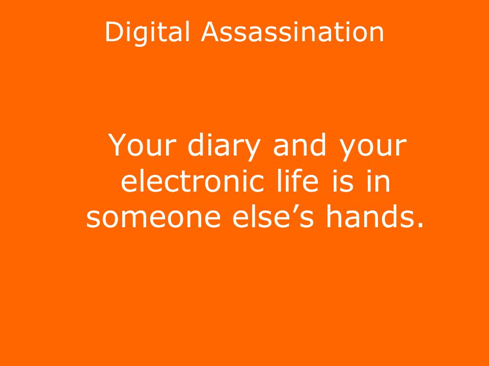 Digital Assassination Your diary and your electronic life is in someone else's hands.