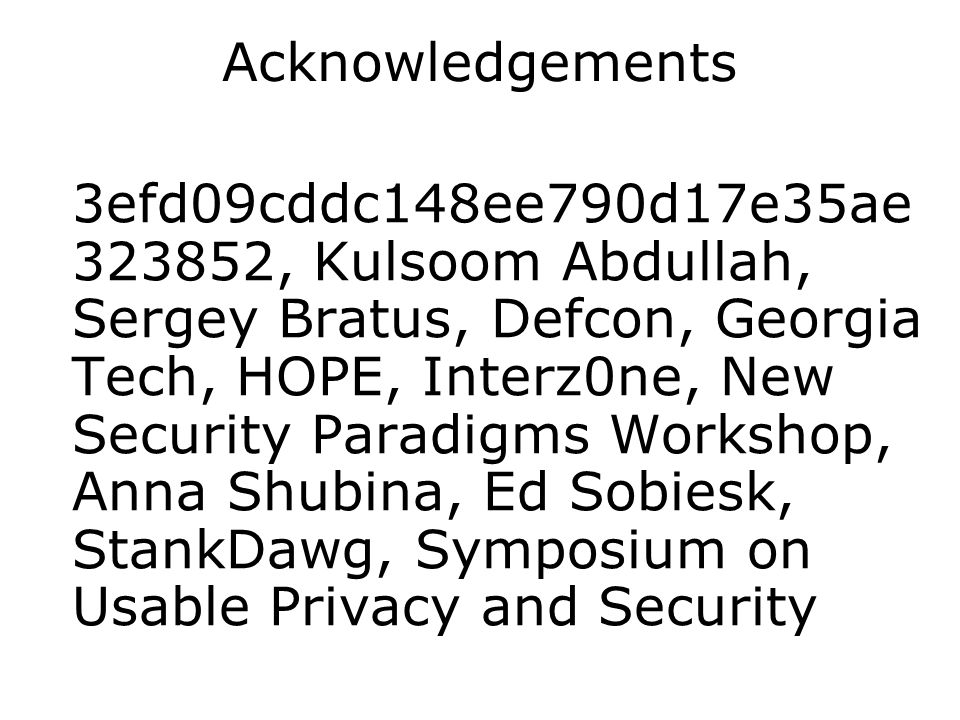 Acknowledgements 3efd09cddc148ee790d17e35ae 323852, Kulsoom Abdullah, Sergey Bratus, Defcon, Georgia Tech, HOPE, Interz0ne, New Security Paradigms Workshop, Anna Shubina, Ed Sobiesk, StankDawg, Symposium on Usable Privacy and Security