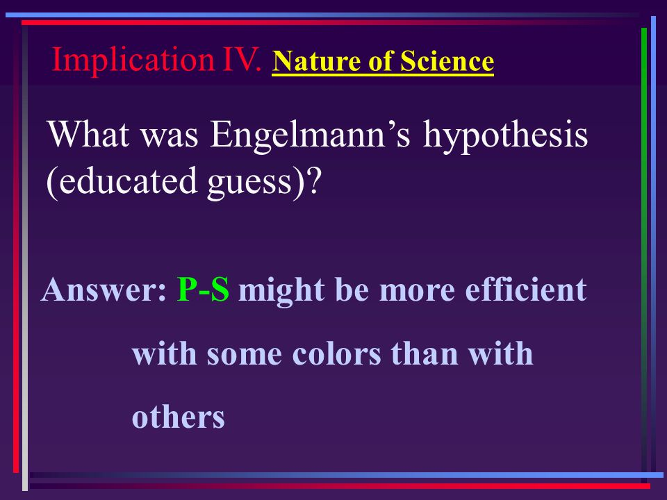 Implication IV. Nature of Science What was Engelmann's hypothesis (educated guess)? Answer: P-S might be more efficient with some colors than with oth