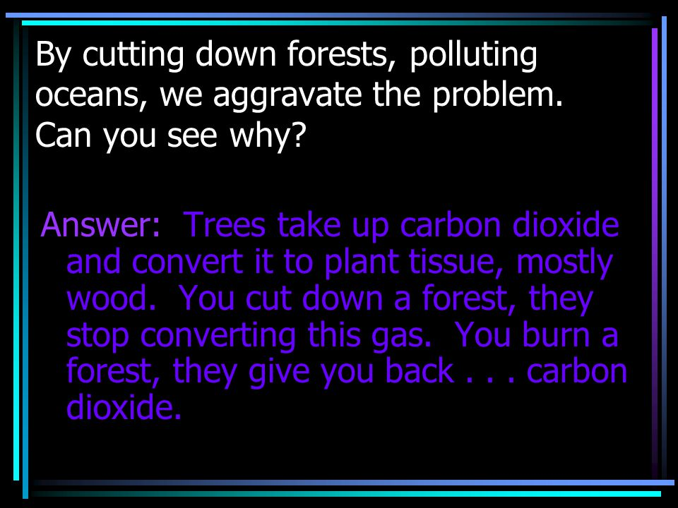 By cutting down forests, polluting oceans, we aggravate the problem. Can you see why? Answer: Trees take up carbon dioxide and convert it to plant tis