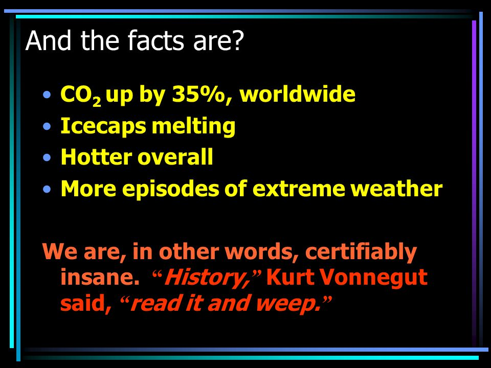 And the facts are? CO 2 up by 35%, worldwide Icecaps melting Hotter overall More episodes of extreme weather We are, in other words, certifiably insan