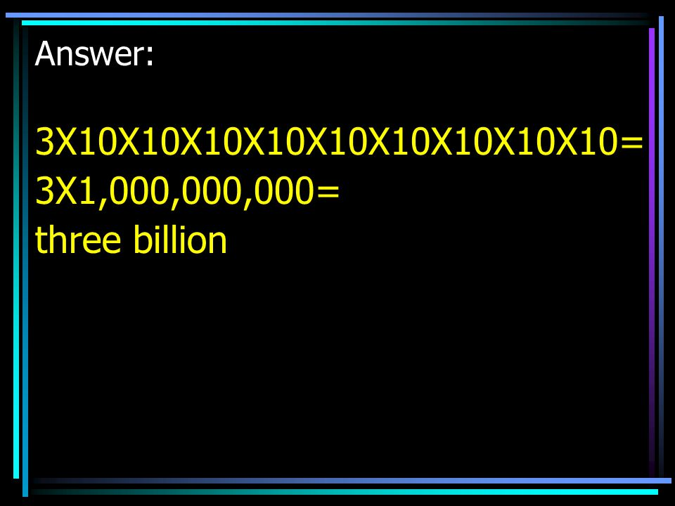 Answer: 3X10X10X10X10X10X10X10X10X10= 3X1,000,000,000= three billion