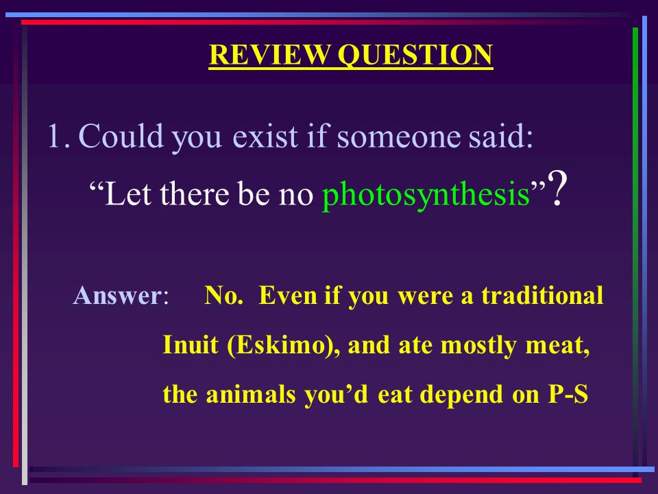 "REVIEW QUESTION 1.Could you exist if someone said: ""Let there be no photosynthesis"" ? Answer:No. Even if you were a traditional Inuit (Eskimo), and at"