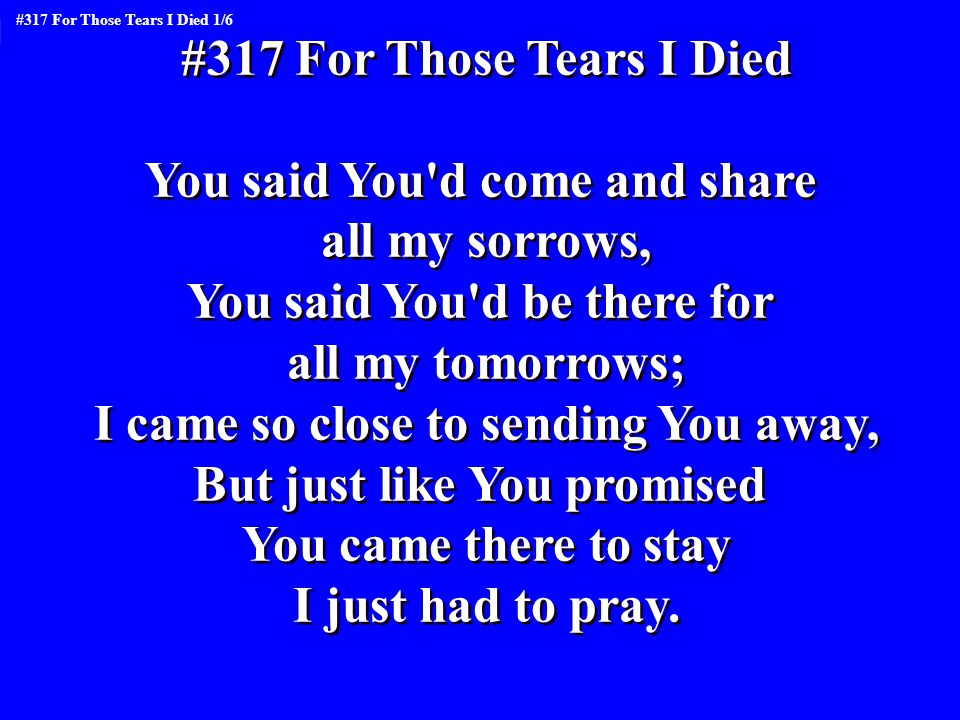 #317 For Those Tears I Died You said You'd come and share all my sorrows, You said You'd be there for all my tomorrows; I came so close to sending You