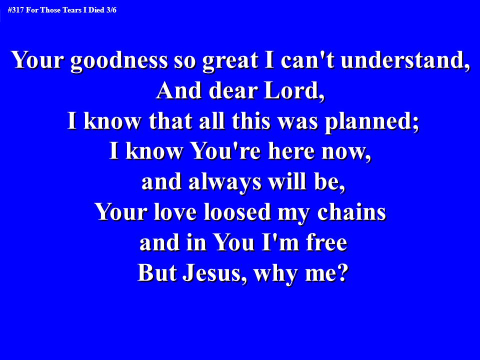 Your goodness so great I can't understand, And dear Lord, I know that all this was planned; I know You're here now, and always will be, Your love loos
