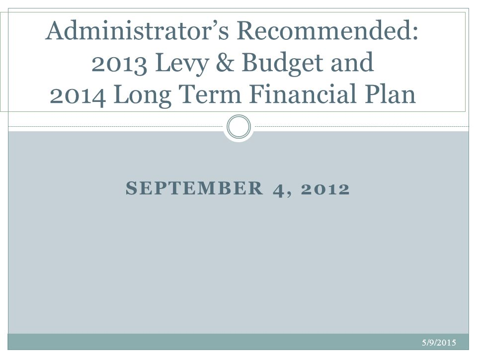Administrator's Recommended: 2013 Levy & Budget and 2014 LTFP High-Level Summary: County Administrator David Hemze Details: Finance Director David Frischmon Questions: