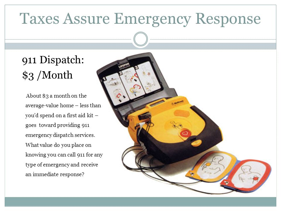 Taxes Assure Emergency Response 911 Dispatch: $3 /Month About $3 a month on the average-value home – less than you'd spend on a first aid kit – goes toward providing 911 emergency dispatch services.