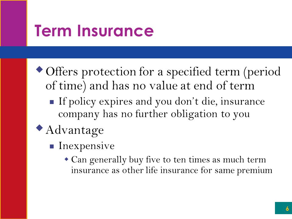 6 Term Insurance  Offers protection for a specified term (period of time) and has no value at end of term If policy expires and you don't die, insura