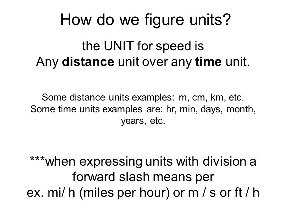 How do we figure units? the UNIT for speed is Any distance unit over any time unit. Some distance units examples: m, cm, km, etc. Some time units exam