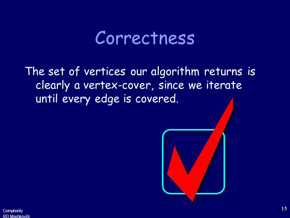 Complexity ©D Moshkovitz 15 Correctness The set of vertices our algorithm returns is clearly a vertex-cover, since we iterate until every edge is covered.