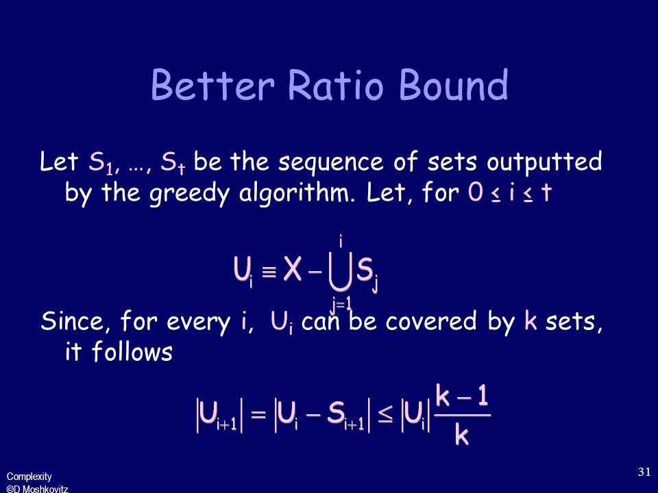 Complexity ©D Moshkovitz 31 Better Ratio Bound Let S 1, …, S t be the sequence of sets outputted by the greedy algorithm.