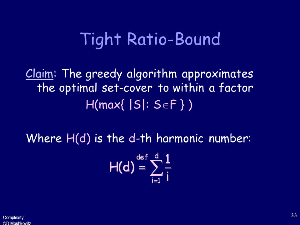 Complexity ©D Moshkovitz 33 Tight Ratio-Bound Claim: The greedy algorithm approximates the optimal set-cover to within a factor H(max{ |S|: S  F } ) Where H(d) is the d-th harmonic number:
