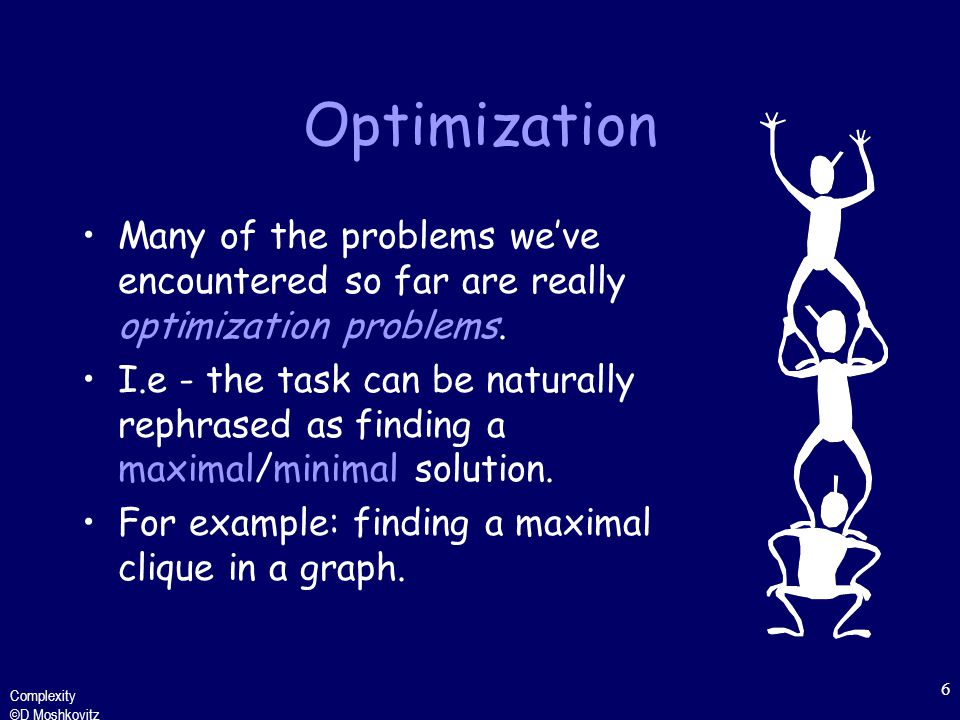 Complexity ©D Moshkovitz 6 Optimization Many of the problems we've encountered so far are really optimization problems.