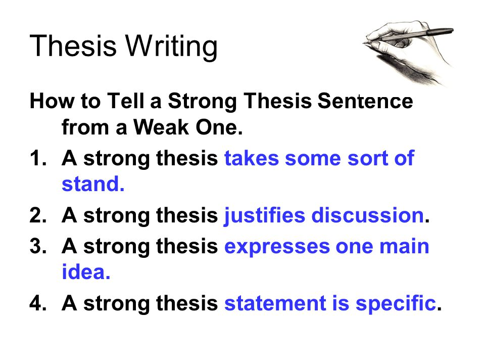 Thesis Writing How to Tell a Strong Thesis Sentence from a Weak One. 1.A strong thesis takes some sort of stand. 2.A strong thesis justifies discussio