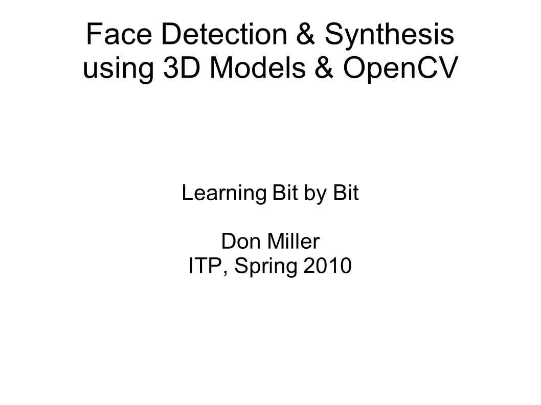 Game Plan Face detection Face synthesis OpenCV – How it works Interesting facts from Viola / Jones Face synthesis using 3D Models: OBJ / MTL Altered textures & vertices My experiments / findings