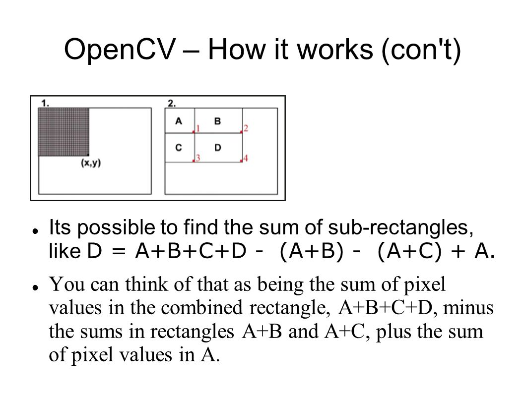 OpenCV – How it works (con t) Its possible to find the sum of sub-rectangles, like D = A+B+C+D - (A+B) - (A+C) + A.