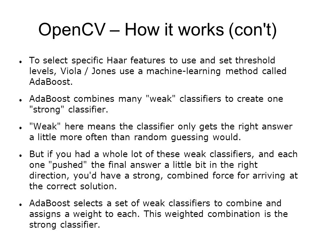 OpenCV – How it works (con t) To select specific Haar features to use and set threshold levels, Viola / Jones use a machine-learning method called AdaBoost.