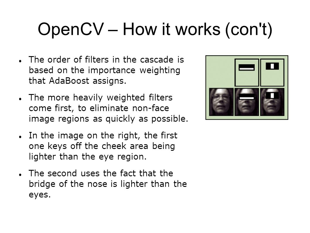 OpenCV – How it works (con t) The order of filters in the cascade is based on the importance weighting that AdaBoost assigns.