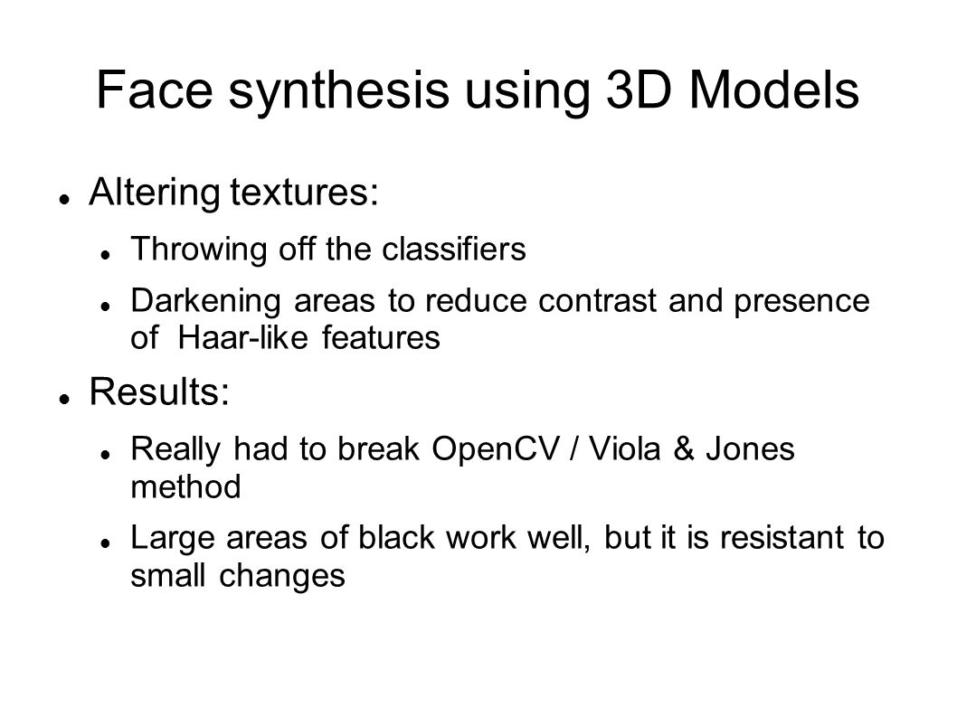 Face synthesis using 3D Models Altering textures: Throwing off the classifiers Darkening areas to reduce contrast and presence of Haar-like features Results: Really had to break OpenCV / Viola & Jones method Large areas of black work well, but it is resistant to small changes