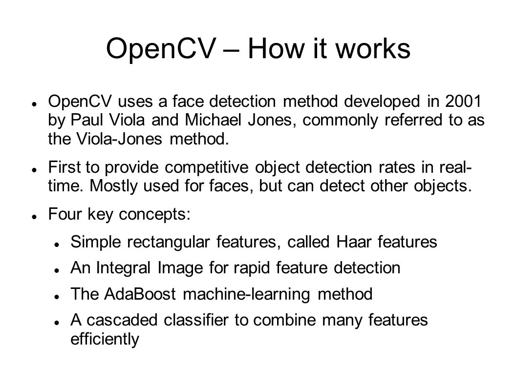 OpenCV – How it works OpenCV uses a face detection method developed in 2001 by Paul Viola and Michael Jones, commonly referred to as the Viola-Jones method.