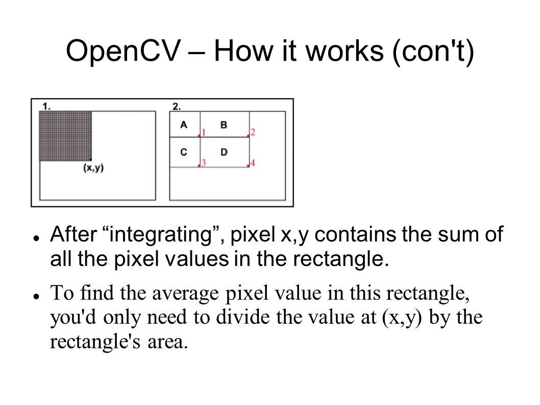 OpenCV – How it works (con t) After integrating , pixel x,y contains the sum of all the pixel values in the rectangle.