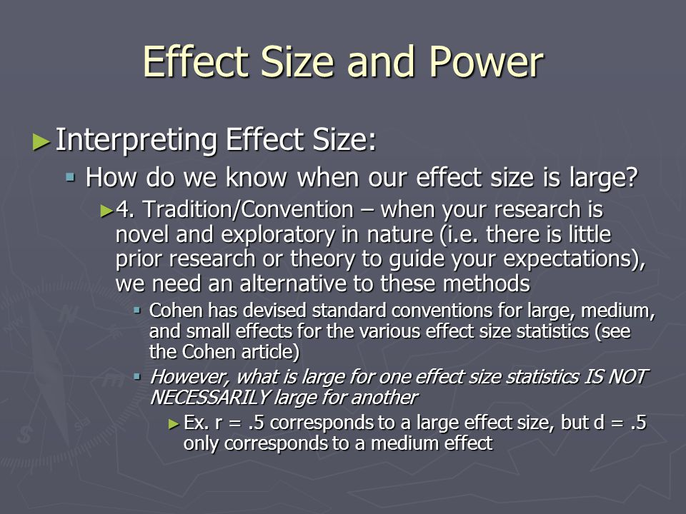 Effect Size and Power ► Interpreting Effect Size:  How do we know when our effect size is large? ► 4. Tradition/Convention – when your research is no