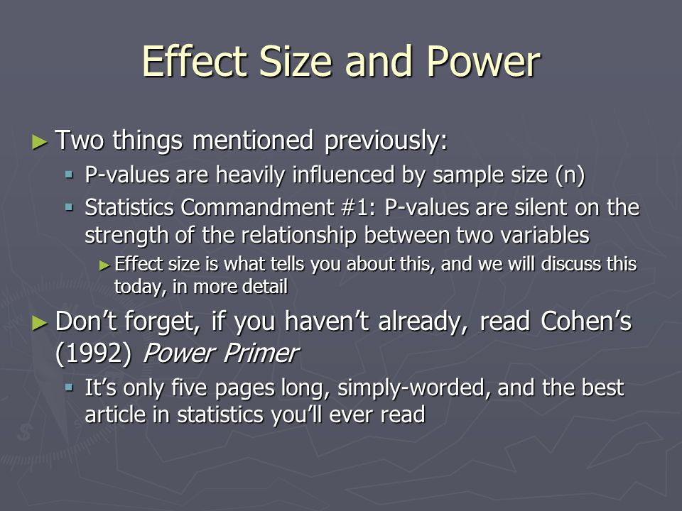Effect Size and Power ► P-values are influence heavily by n  So heavily influenced, in fact, that with enough people anything is significant  Ex: Data with two samples, and N=10  Group 1 mean = 6, s = 3.16  Group 2 mean = 7, s = 3.16  t = -.5, p =.63  We would fail to reject H o 23 45 67 89 1011