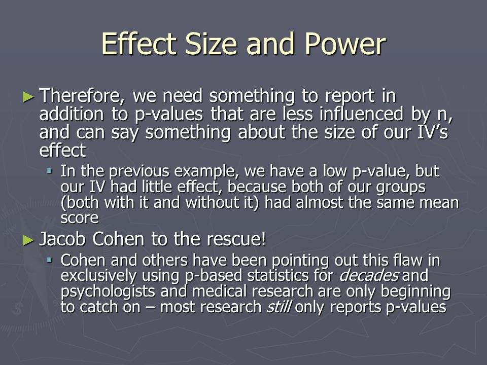 Effect Size and Power ► Cohen (and others) championed the use of Effect Size statistics that provide us with this information, and are not influenced by sample size  Effect Size: the strength of the effect that our IV had on our DV ► There is no one formula for effect size, depending on your data, there are many different formulas, and many different statistics (see the Cohen article) – they all take the general form