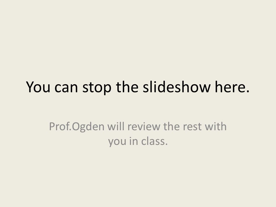 You can stop the slideshow here. Prof.Ogden will review the rest with you in class.