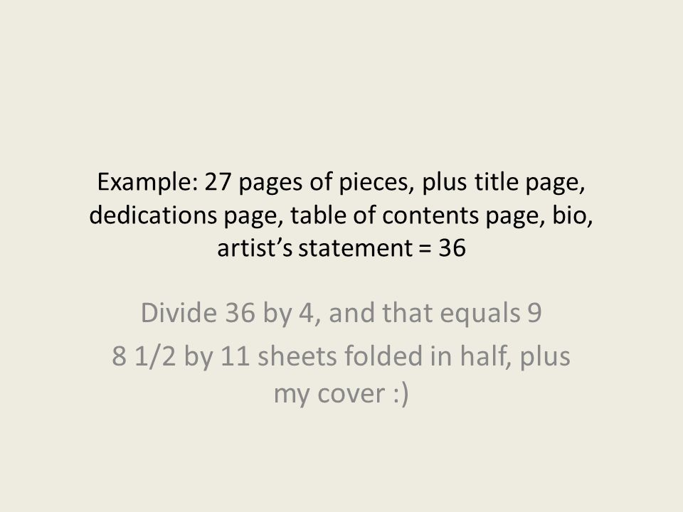 Example: 27 pages of pieces, plus title page, dedications page, table of contents page, bio, artist's statement = 36 Divide 36 by 4, and that equals 9 8 1/2 by 11 sheets folded in half, plus my cover :)