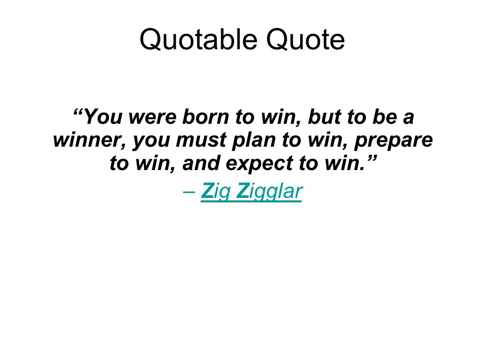 Quotable Quote You were born to win, but to be a winner, you must plan to win, prepare to win, and expect to win. – Zig Zigglar