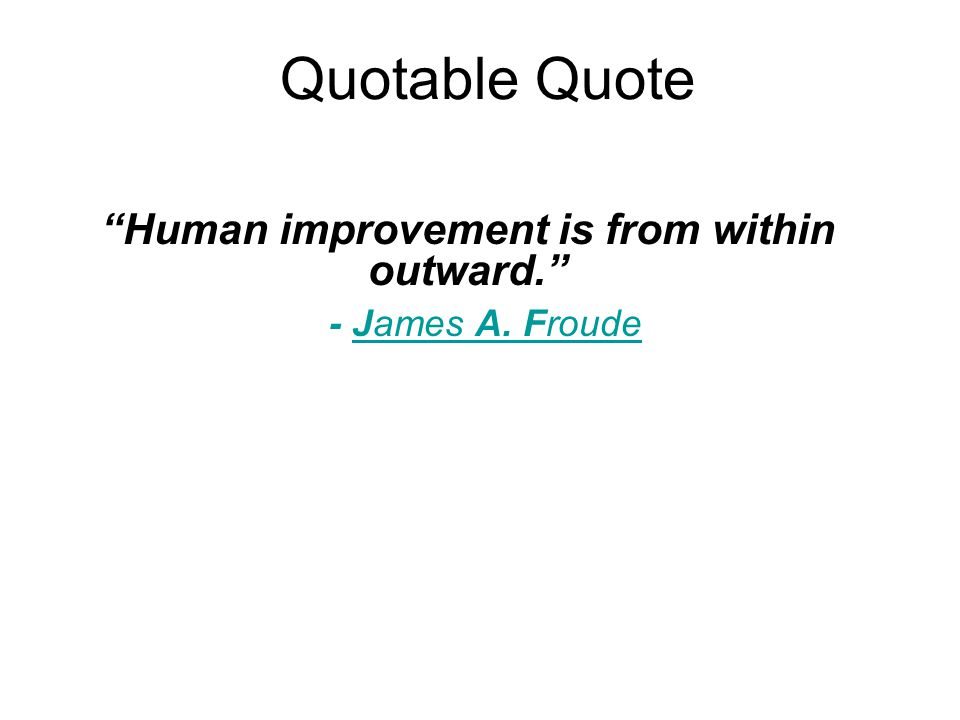 Quotable Quote Human improvement is from within outward. - James A. Froude