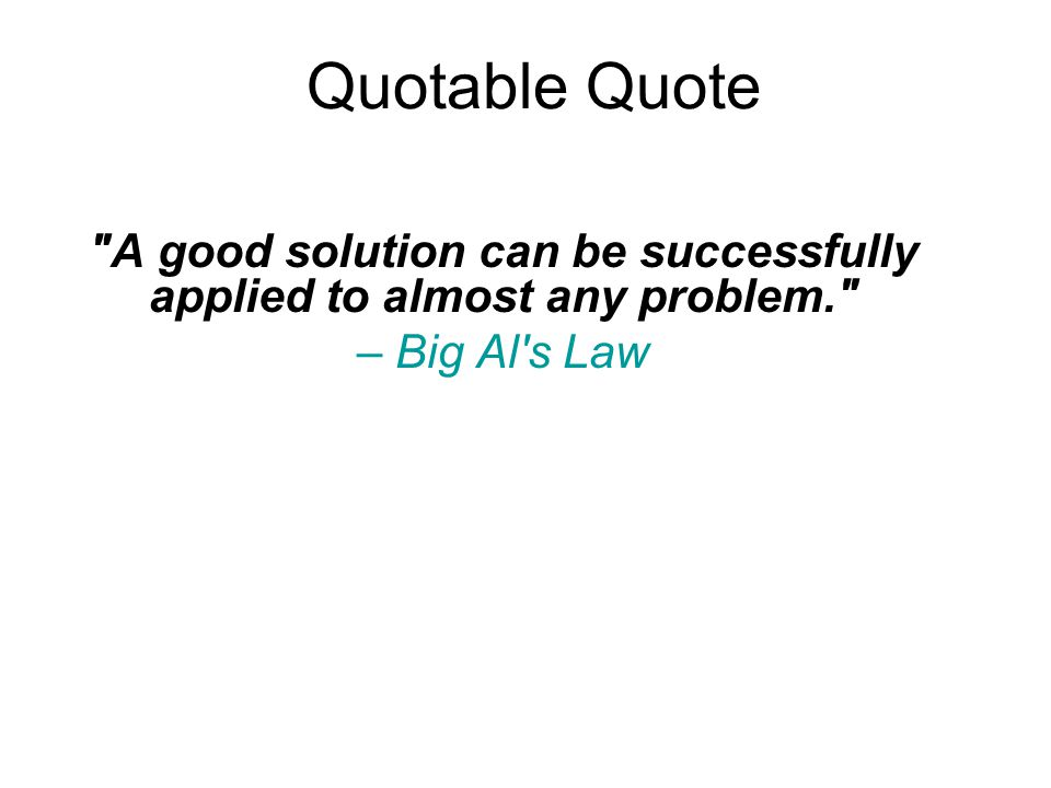 Quotable Quote A good solution can be successfully applied to almost any problem. – Big Al s Law