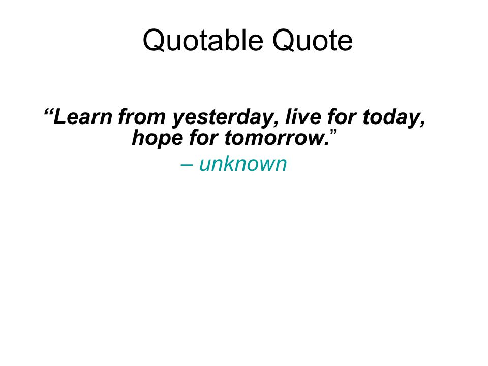 Quotable Quote Learn from yesterday, live for today, hope for tomorrow. – unknown